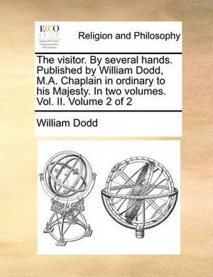 The Visitor. by Several Hands. Published by William Dodd, M.A. Chaplain in Ordinary to His Majesty. in Two Volumes. Vol. II. Volume 2 of 2
