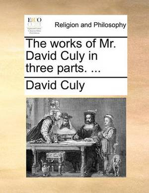 The Works of Mr. David Culy in Three Parts. ...