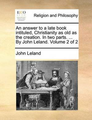 An Answer to a Late Book Intituled, Christianity as Old as the Creation. in Two Parts. ... by John Leland. Volume 2 of 2