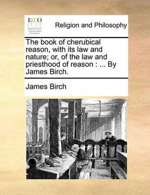 The Book of Cherubical Reason, with Its Law and Nature; Or, of the Law and Priesthood of Reason: By James Birch.