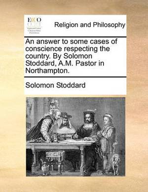 An Answer to Some Cases of Conscience Respecting the Country. by Solomon Stoddard, A.M. Pastor in Northampton.
