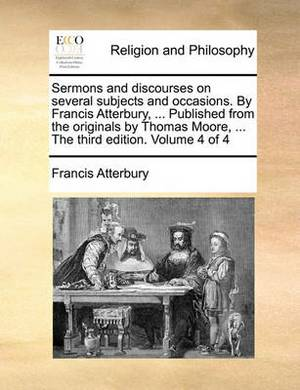 Sermons and Discourses on Several Subjects and Occasions. by Francis Atterbury, ... Published from the Originals by Thomas Moore, ... the Third Edition. Volume 4 of 4