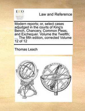 Modern Reports; Or, Select Cases Adjudged in the Courts of King's Bench, Chancery, Common Pleas, and Exchequer. Volume the Twelfth; ... the Fifth Edition, Corrected Volume 12 of 12