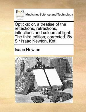 Opticks: Or, a Treatise of the Reflections, Refractions, Inflections and Colours of Light. the Third Edition, Corrected. by Sir Isaac Newton, Knt.