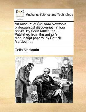 An Account of Sir Isaac Newton's Philosophical Discoveries, in Four Books. by Colin Maclaurin, ... Published from the Author's Manuscript Papers, by Patrick Murdoch, ...