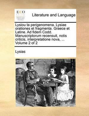 Lysiou Ta Perigenomena. Lysiae Orationes Et Fragmenta. Graece Et Latine. Ad Fidem Codd. Manuscriptorum Recensuit, Notis Criticis, Interpretatione Nova, ... Volume 2 of 2