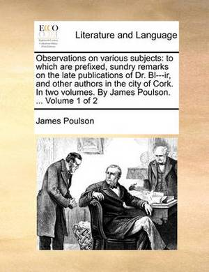 Observations on Various Subjects: To Which Are Prefixed, Sundry Remarks on the Late Publications of Dr. Bl---IR, and Other Authors in the City of Cork. in Two Volumes. by James Poulson. ... Volume 1 of 2