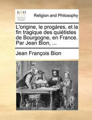 L'Origine, Le Progres, Et La Fin Tragique Des Quitistes de Bourgogne, En France. Par Jean Bion, ...