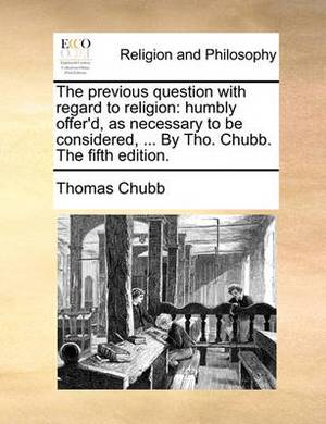 The Previous Question with Regard to Religion: Humbly Offer'd, as Necessary to Be Considered, ... by Tho. Chubb. the Fifth Edition.