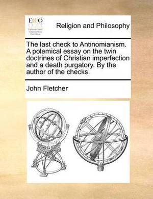 The Last Check to Antinomianism. a Polemical Essay on the Twin Doctrines of Christian Imperfection and a Death Purgatory. by the Author of the Checks.