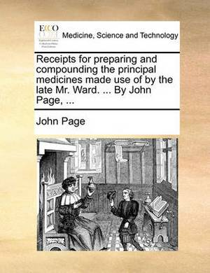 Receipts for Preparing and Compounding the Principal Medicines Made Use of by the Late Mr. Ward. ... by John Page, ...