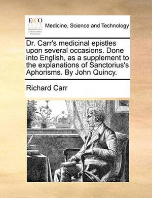Dr. Carr's Medicinal Epistles Upon Several Occasions. Done Into English, as a Supplement to the Explanations of Sanctorius's Aphorisms. by John Quincy.