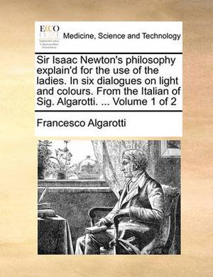 Sir Isaac Newton's Philosophy Explain'd for the Use of the Ladies. in Six Dialogues on Light and Colours. from the Italian of Sig. Algarotti. ... Volume 1 of 2