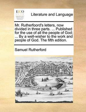 Mr. Rutherfoord's Letters, Now Divided in Three Parts. ... Published for the Use of All the People of God; ... by a Well-Wisher to the Work and People of God. the Fifth Edition.