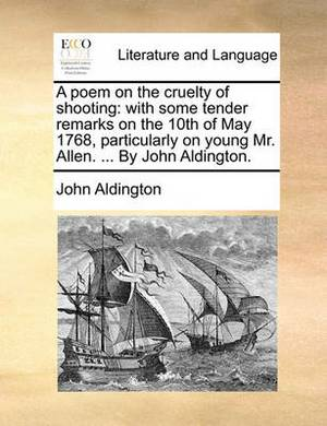 A Poem on the Cruelty of Shooting: With Some Tender Remarks on the 10th of May 1768, Particularly on Young Mr. Allen. ... by John Aldington.