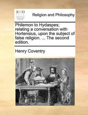 Philemon to Hydaspes; Relating a Conversation with Hortensius, Upon the Subject of False Religion. ... the Second Edition.