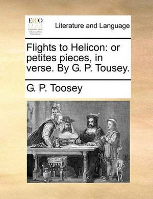 Flights to Helicon: Or Petites Pieces, in Verse. by G. P. Tousey.