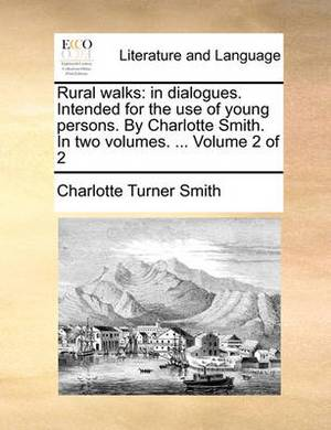 Rural Walks: In Dialogues. Intended for the Use of Young Persons. by Charlotte Smith. in Two Volumes. ... Volume 2 of 2