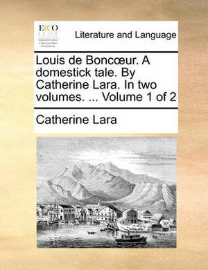 Louis de Boncur. a Domestick Tale. by Catherine Lara. in Two Volumes. ... Volume 1 of 2