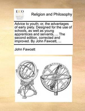 Advice to Youth; Or, the Advantages of Early Piety. Designed for the Use of Schools, as Well as Young Apprentices and Servants, ... the Second Edition, Corrected and Improved. by John Fawcett, ...