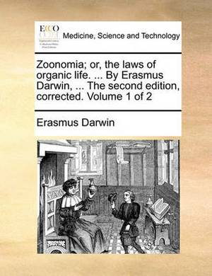 Zoonomia; Or, the Laws of Organic Life. ... by Erasmus Darwin, ... the Second Edition, Corrected. Volume 1 of 2