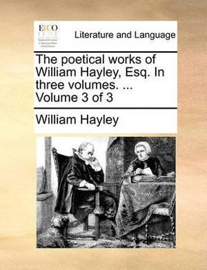The Poetical Works of William Hayley, Esq. in Three Volumes. ... Volume 3 of 3