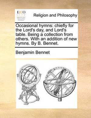 Occasional Hymns: Chiefly for the Lord's Day, and Lord's Table. Being a Collection from Others. with an Addition of New Hymns. by B. Bennet.