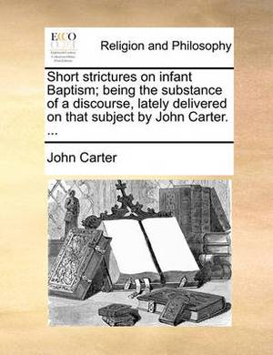 Short Strictures on Infant Baptism; Being the Substance of a Discourse, Lately Delivered on That Subject by John Carter. ...