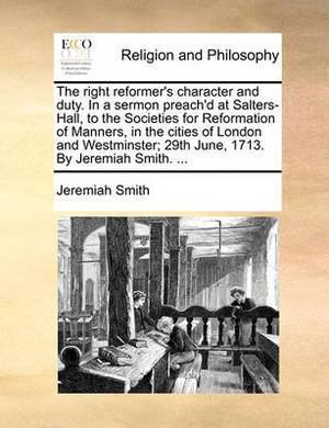 The Right Reformer's Character and Duty. in a Sermon Preach'd at Salters-Hall, to the Societies for Reformation of Manners, in the Cities of London and Westminster; 29th June, 1713. by Jeremiah Smith. ...