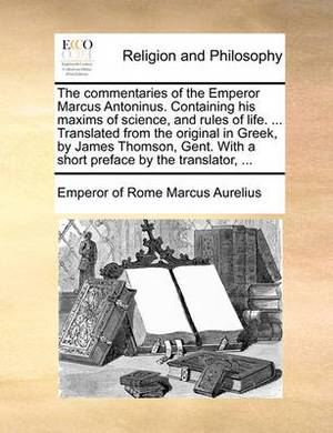 The Commentaries of the Emperor Marcus Antoninus. Containing His Maxims of Science, and Rules of Life. ... Translated from the Original in Greek, by James Thomson, Gent. with a Short Preface by the Translator, ...