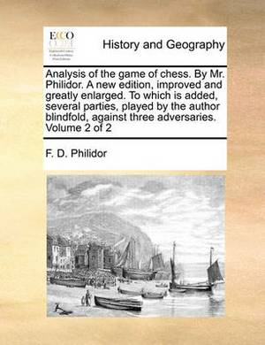 Analysis of the Game of Chess. by Mr. Philidor. a New Edition, Improved and Greatly Enlarged. to Which Is Added, Several Parties, Played by the Author Blindfold, Against Three Adversaries. Volume 2 of 2