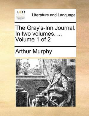 The Gray's-Inn Journal. in Two Volumes. ... Volume 1 of 2
