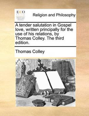 A Tender Salutation in Gospel Love, Written Principally for the Use of His Relations, by Thomas Colley. the Third Edition.