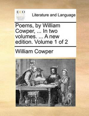 Poems, by William Cowper, ... in Two Volumes. ... a New Edition. Volume 1 of 2