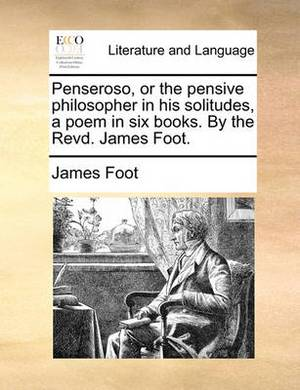 Penseroso, or the Pensive Philosopher in His Solitudes, a Poem in Six Books. by the Revd. James Foot.