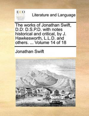 The Works of Jonathan Swift, D.D: D.S.P.D. with Notes Historical and Critical, by J. Hawkesworth, L.L.D. and Others. ... Volume 14 of 18