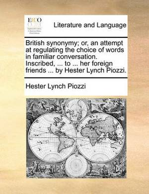 British Synonymy; Or, an Attempt at Regulating the Choice of Words in Familiar Conversation. Inscribed, ... to ... Her Foreign Friends ... by Hester Lynch Piozzi.