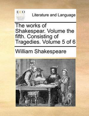 The Works of Shakespear. Volume the Fifth. Consisting of Tragedies. Volume 5 of 6