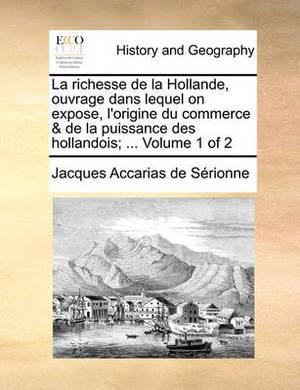 La Richesse de La Hollande, Ouvrage Dans Lequel on Expose, L'Origine Du Commerce & de La Puissance Des Hollandois; ... Volume 1 of 2