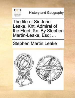 The Life of Sir John Leake, Knt. Admiral of the Fleet, &C. by Stephen Martin-Leake, Esq; ...