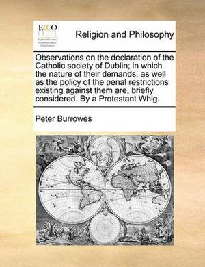 Observations on the Declaration of the Catholic Society of Dublin; In Which the Nature of Their Demands, as Well as the Policy of the Penal Restrictions Existing Against Them Are, Briefly Considered. by a Protestant Whig.
