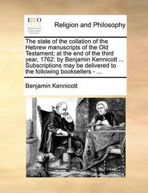 The State of the Collation of the Hebrew Manuscripts of the Old Testament; At the End of the Third Year, 1762: By Benjamin Kennicott ... Subscriptions May Be Delivered to the Following Booksellers - ...