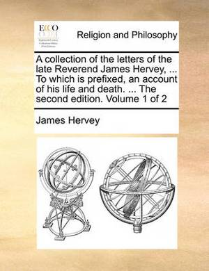 A Collection of the Letters of the Late Reverend James Hervey, ... to Which Is Prefixed, an Account of His Life and Death. ... the Second Edition. Volume 1 of 2