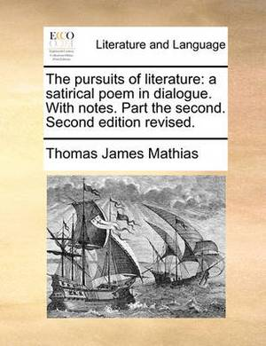 The Pursuits of Literature: A Satirical Poem in Dialogue. with Notes. Part the Second. Second Edition Revised.