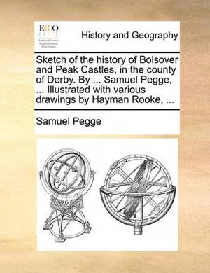 Sketch of the History of Bolsover and Peak Castles, in the County of Derby. by ... Samuel Pegge, ... Illustrated with Various Drawings by Hayman Rooke, ...