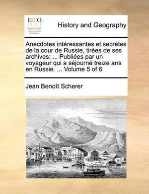 Anecdotes Interessantes Et Secretes de La Cour de Russie, Tirees de Ses Archives; ... Publiees Par Un Voyageur Qui a Sejourne Treize ANS En Russie. ... Volume 5 of 6