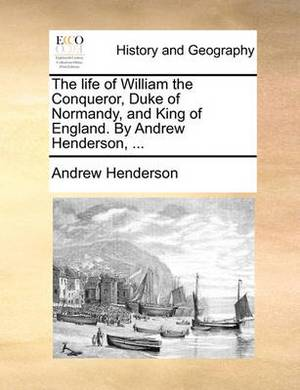 The Life of William the Conqueror, Duke of Normandy, and King of England. by Andrew Henderson, ...