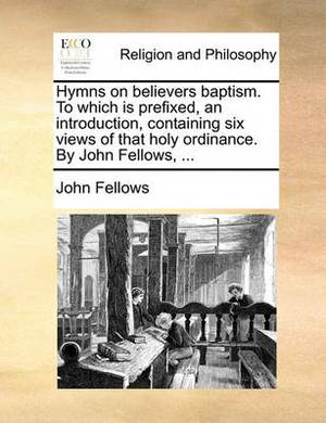 Hymns on Believers Baptism. to Which Is Prefixed, an Introduction, Containing Six Views of That Holy Ordinance. by John Fellows, ...
