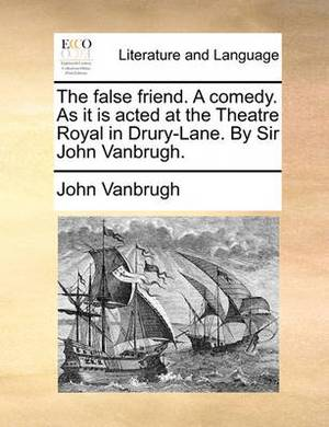 The False Friend. a Comedy. as It Is Acted at the Theatre Royal in Drury-Lane. by Sir John Vanbrugh.