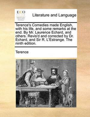 Terence's Comedies Made English, with His Life, and Some Remarks at the End. by Mr. Laurence Echard, and Others. Revis'd and Corrected by Dr. Echard, and Sir R. L'Estrange. the Ninth Edition.